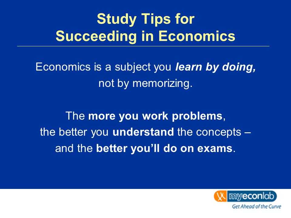 Study Tips for Succeeding in Economics Economics is a subject you learn by doing, not by memorizing.