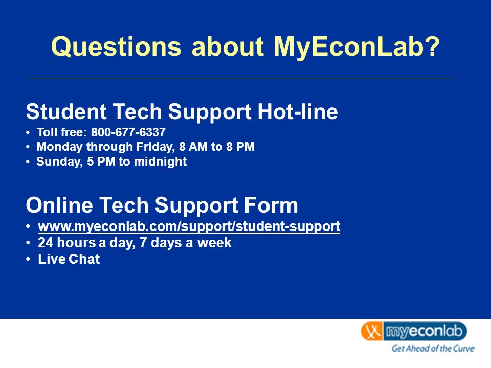 Student Tech Support Hot-line Toll free: 800-677-6337 Monday through Friday, 8 AM to 8 PM Sunday, 5 PM to midnight Online Tech Support Form www.myeconlab.com/support/student-support 24 hours a day, 7 days a week Live Chat Questions about MyEconLab