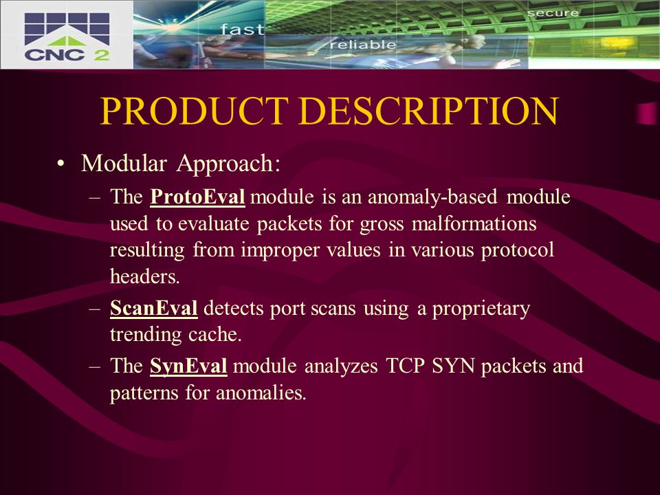 PRODUCT DESCRIPTION Modular Approach: –The ProtoEval module is an anomaly-based module used to evaluate packets for gross malformations resulting from improper values in various protocol headers.