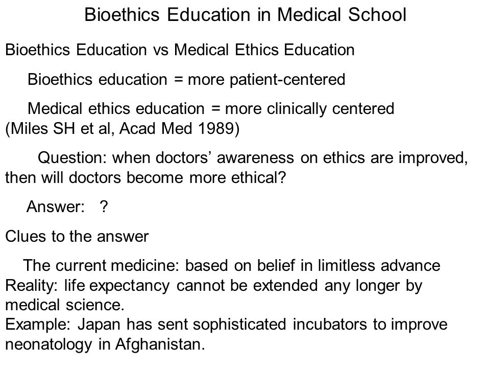 Bioethics Education in Medical School Bioethics Education vs Medical Ethics Education Bioethics education = more patient-centered Medical ethics education = more clinically centered (Miles SH et al, Acad Med 1989) Question: when doctors awareness on ethics are improved, then will doctors become more ethical.