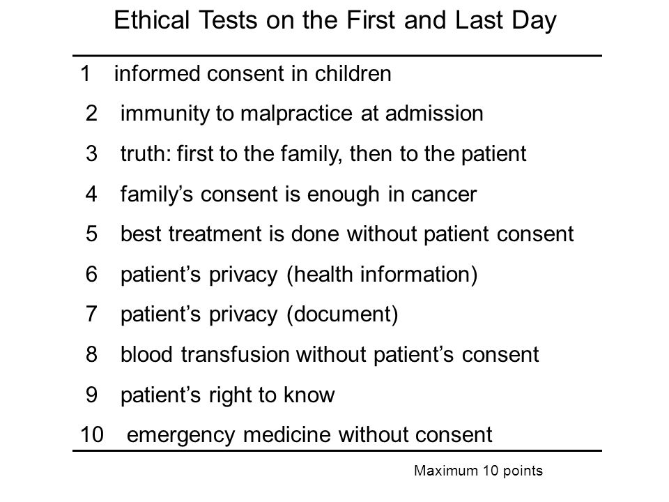 1 informed consent in children 2 immunity to malpractice at admission 3 truth: first to the family, then to the patient 4 familys consent is enough in cancer 5 best treatment is done without patient consent 6 patients privacy (health information) 7 patients privacy (document) 8 blood transfusion without patients consent 9 patients right to know 10 emergency medicine without consent Ethical Tests on the First and Last Day Maximum 10 points