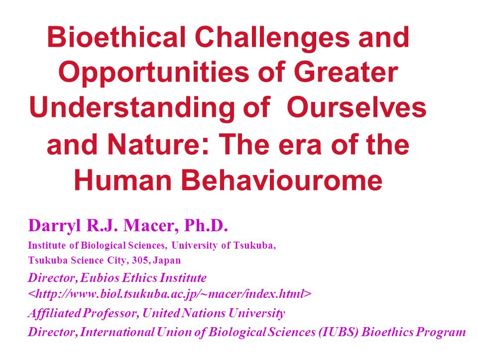 Bioethical Challenges and Opportunities of Greater Understanding of Ourselves and Nature : The era of the Human Behaviourome Darryl R.J.