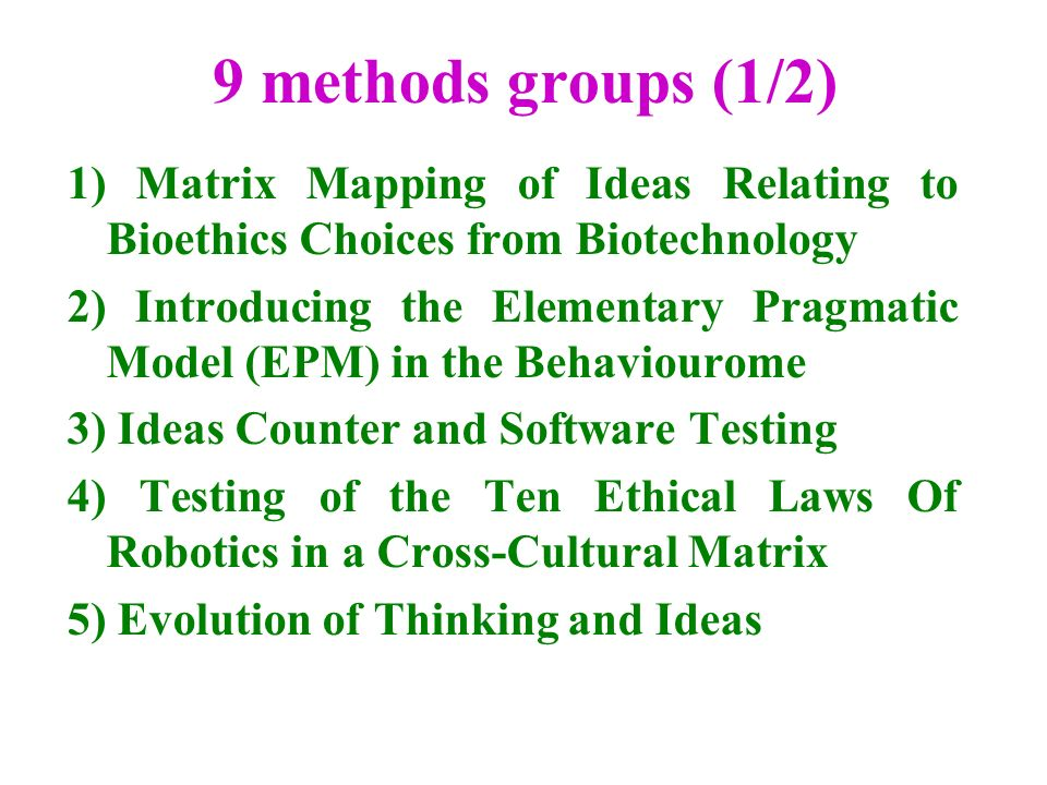 9 methods groups (1/2) 1) Matrix Mapping of Ideas Relating to Bioethics Choices from Biotechnology 2) Introducing the Elementary Pragmatic Model (EPM) in the Behaviourome 3) Ideas Counter and Software Testing 4) Testing of the Ten Ethical Laws Of Robotics in a Cross-Cultural Matrix 5) Evolution of Thinking and Ideas