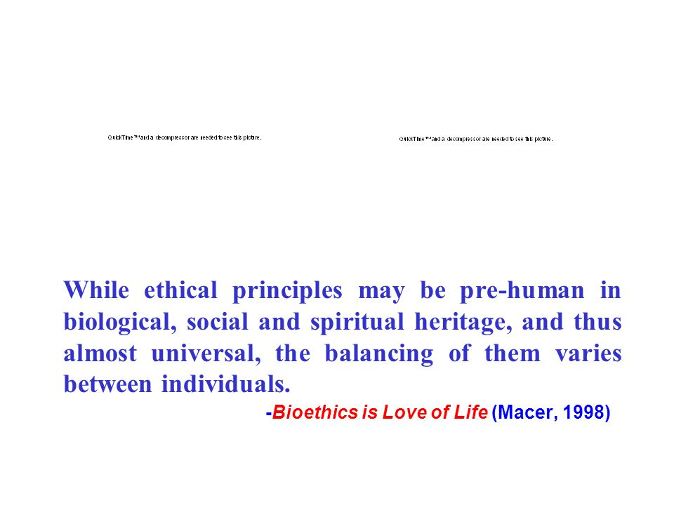 While ethical principles may be pre-human in biological, social and spiritual heritage, and thus almost universal, the balancing of them varies between individuals.