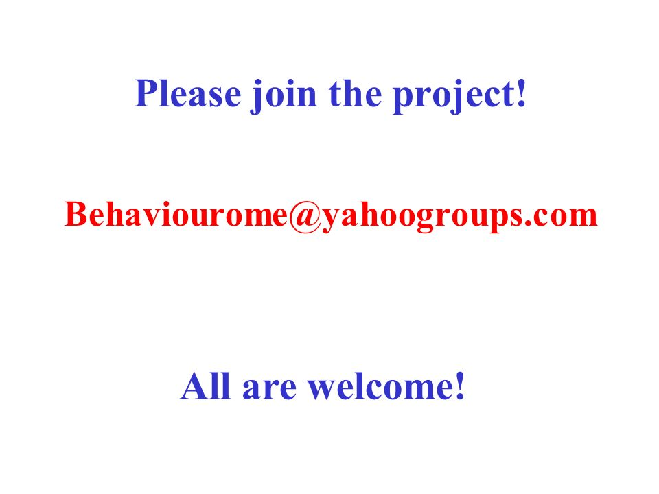 Please join the project! Behaviourome@yahoogroups.com All are welcome!