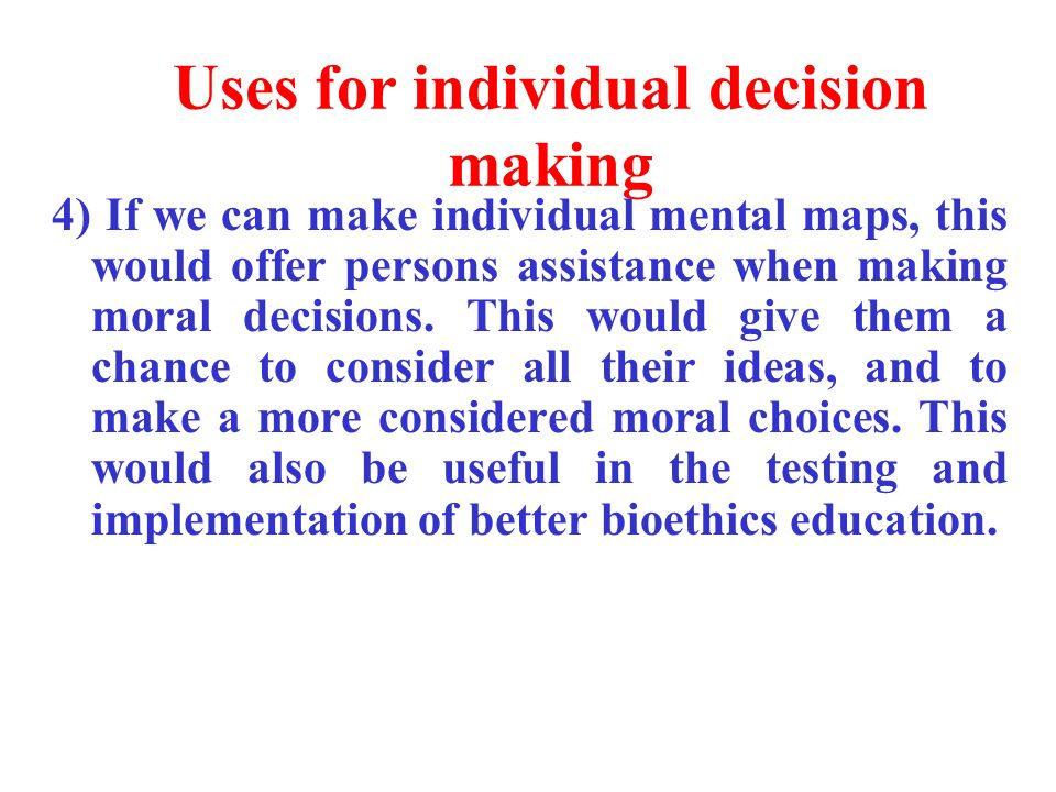 Uses for individual decision making 4) If we can make individual mental maps, this would offer persons assistance when making moral decisions.