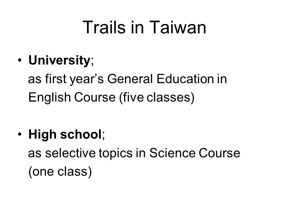 Trails in Taiwan University; as first years General Education in English Course (five classes) High school; as selective topics in Science Course (one class)