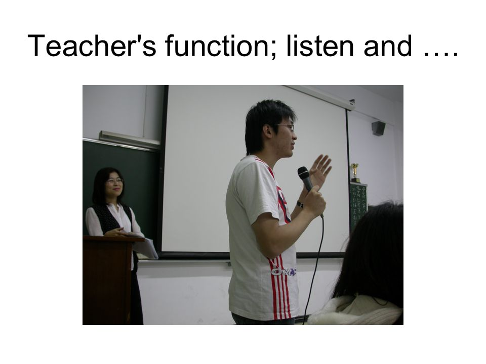 Teacher s function; listen and ….