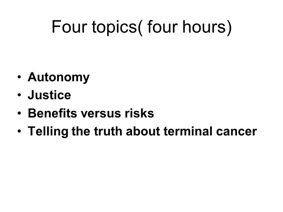 Four topics( four hours) Autonomy Justice Benefits versus risks Telling the truth about terminal cancer