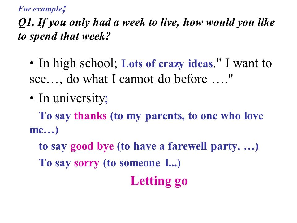 For example ; Q1. If you only had a week to live, how would you like to spend that week.