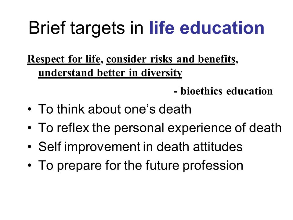 Brief targets in life education Respect for life, consider risks and benefits, understand better in diversity - bioethics education To think about ones death To reflex the personal experience of death Self improvement in death attitudes To prepare for the future profession