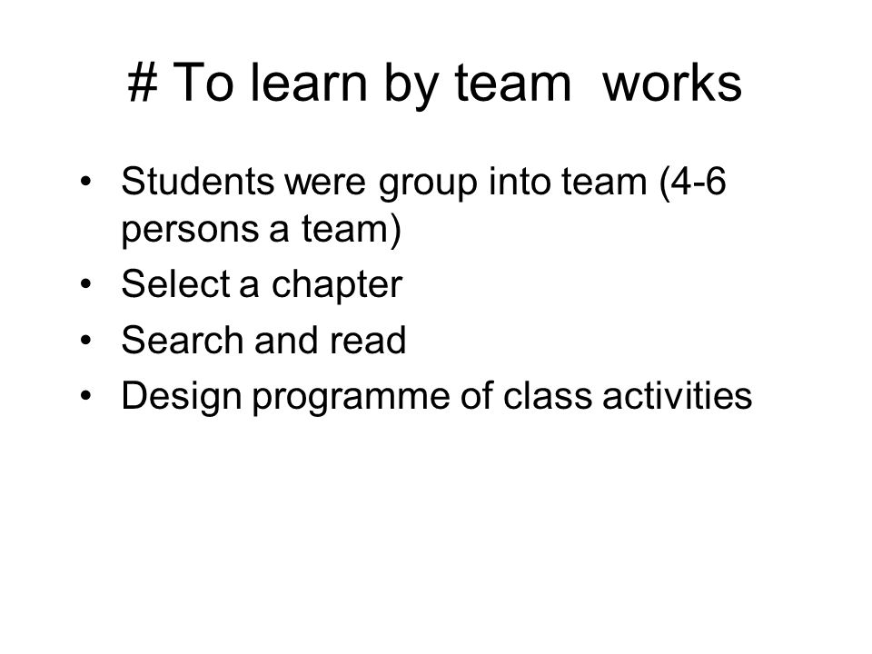 # To learn by team works Students were group into team (4-6 persons a team) Select a chapter Search and read Design programme of class activities