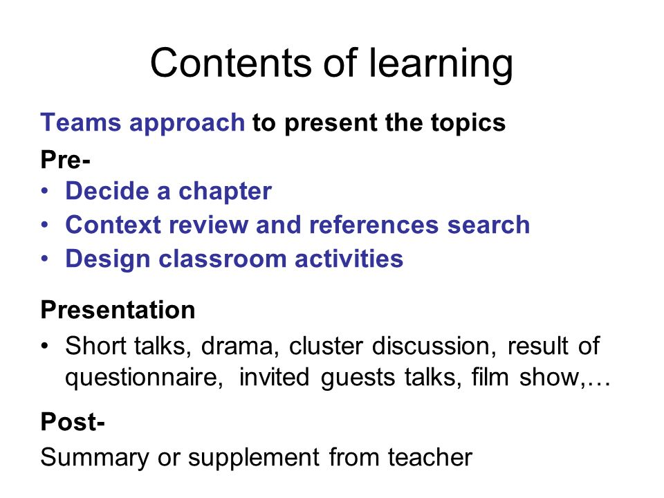 Contents of learning Teams approach to present the topics Pre- Decide a chapter Context review and references search Design classroom activities Presentation Short talks, drama, cluster discussion, result of questionnaire,invited guests talks, film show,… Post- Summary or supplement from teacher