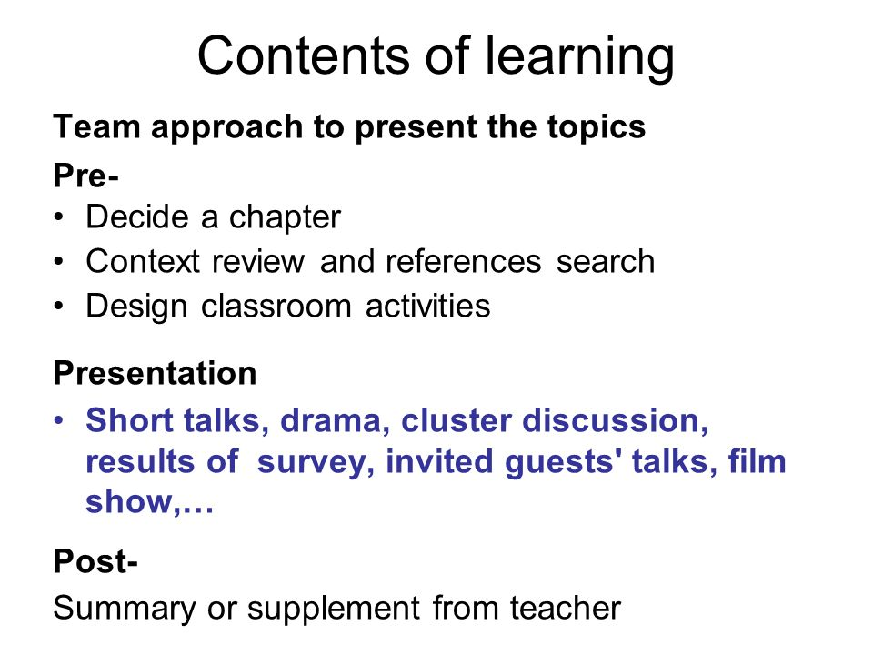 Contents of learning Team approach to present the topics Pre- Decide a chapter Context review and references search Design classroom activities Presentation Short talks, drama, cluster discussion, results of survey, invited guests talks, film show,… Post- Summary or supplement from teacher