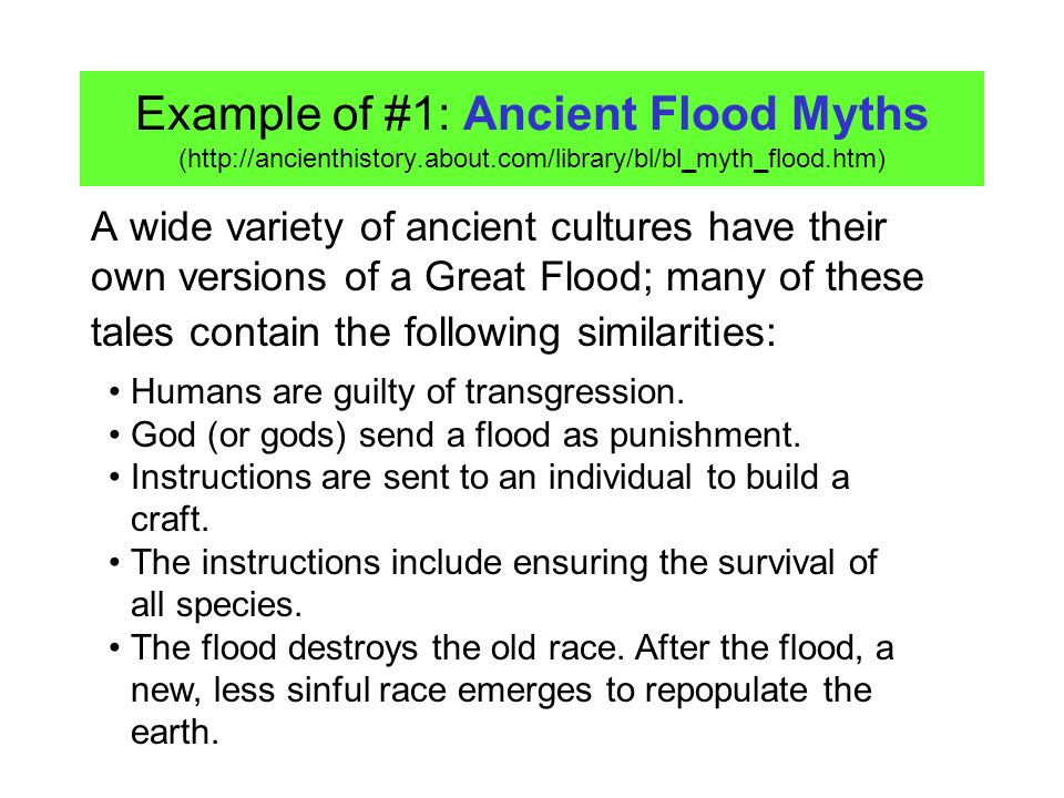 Example of #1: Ancient Flood Myths (http://ancienthistory.about.com/library/bl/bl_myth_flood.htm) A wide variety of ancient cultures have their own versions of a Great Flood; many of these tales contain the following similarities: Humans are guilty of transgression.