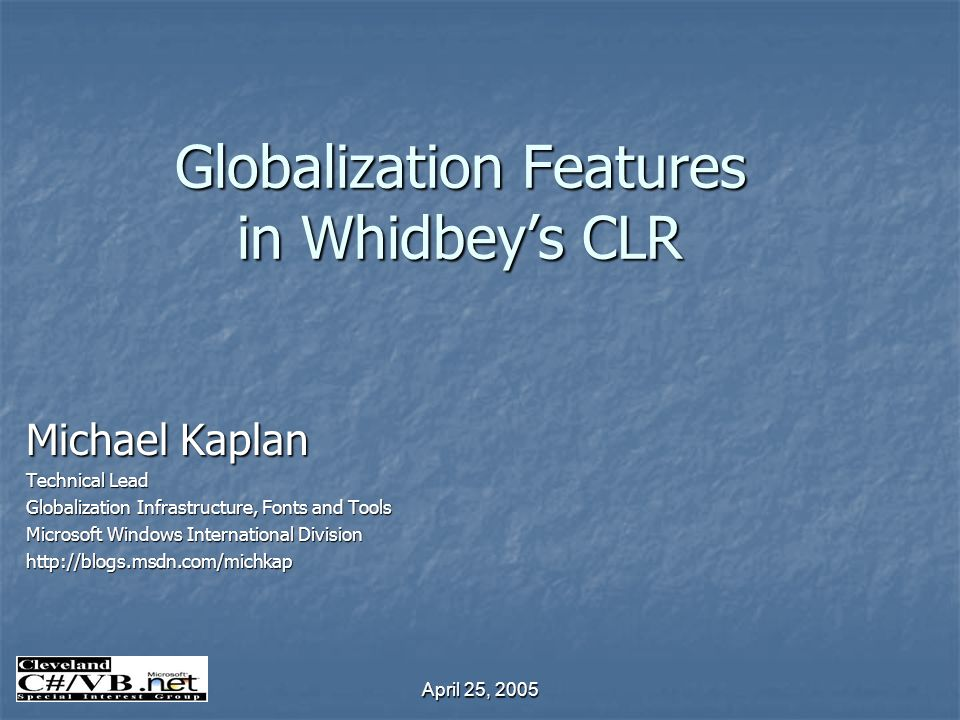 April 25, 2005 Globalization Features in Whidbeys CLR Michael Kaplan Technical Lead Globalization Infrastructure, Fonts and Tools Microsoft Windows International Division http://blogs.msdn.com/michkap