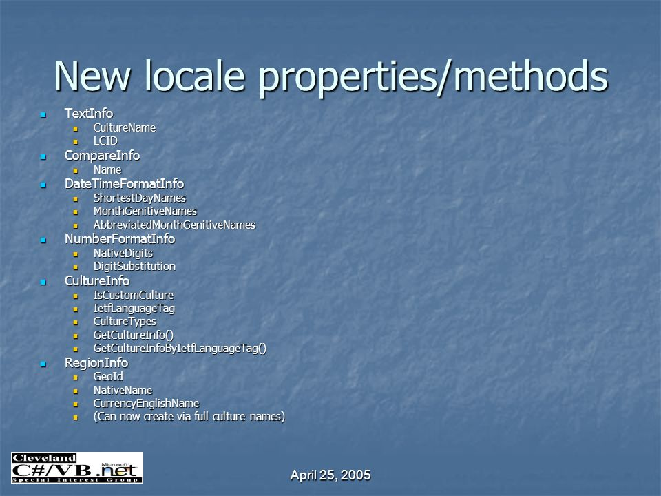 April 25, 2005 New locale properties/methods TextInfo TextInfo CultureName CultureName LCID LCID CompareInfo CompareInfo Name Name DateTimeFormatInfo DateTimeFormatInfo ShortestDayNames ShortestDayNames MonthGenitiveNames MonthGenitiveNames AbbreviatedMonthGenitiveNames AbbreviatedMonthGenitiveNames NumberFormatInfo NumberFormatInfo NativeDigits NativeDigits DigitSubstitution DigitSubstitution CultureInfo CultureInfo IsCustomCulture IsCustomCulture IetfLanguageTag IetfLanguageTag CultureTypes CultureTypes GetCultureInfo() GetCultureInfo() GetCultureInfoByIetfLanguageTag() GetCultureInfoByIetfLanguageTag() RegionInfo RegionInfo GeoId GeoId NativeName NativeName CurrencyEnglishName CurrencyEnglishName (Can now create via full culture names) (Can now create via full culture names)