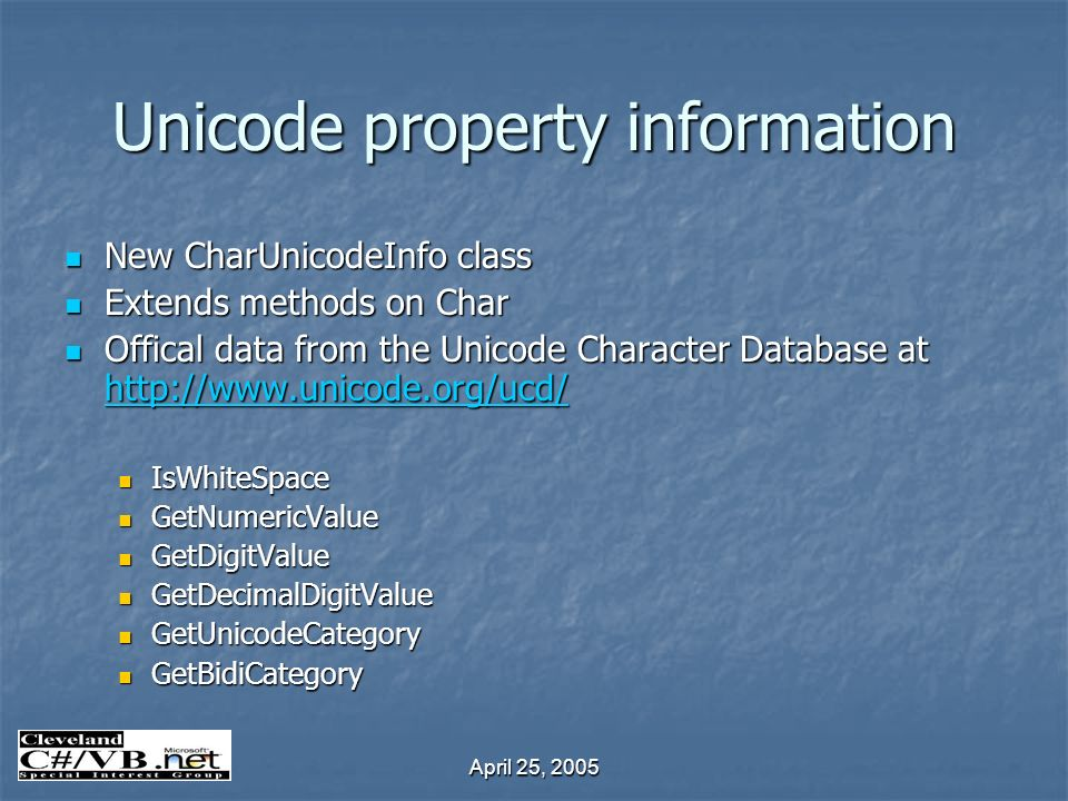 April 25, 2005 Unicode property information New CharUnicodeInfo class New CharUnicodeInfo class Extends methods on Char Extends methods on Char Offical data from the Unicode Character Database at http://www.unicode.org/ucd/ Offical data from the Unicode Character Database at http://www.unicode.org/ucd/ http://www.unicode.org/ucd/ IsWhiteSpace IsWhiteSpace GetNumericValue GetNumericValue GetDigitValue GetDigitValue GetDecimalDigitValue GetDecimalDigitValue GetUnicodeCategory GetUnicodeCategory GetBidiCategory GetBidiCategory