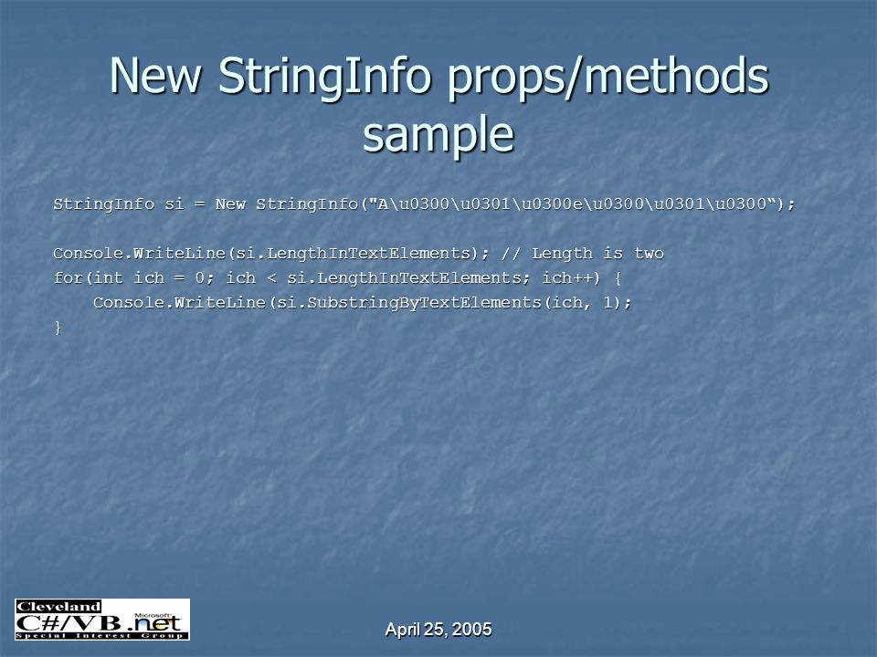 April 25, 2005 New StringInfo props/methods sample StringInfo si = New StringInfo( A\u0300\u0301\u0300e\u0300\u0301\u0300); Console.WriteLine(si.LengthInTextElements); // Length is two for(int ich = 0; ich < si.LengthInTextElements; ich++) { Console.WriteLine(si.SubstringByTextElements(ich, 1); Console.WriteLine(si.SubstringByTextElements(ich, 1);}