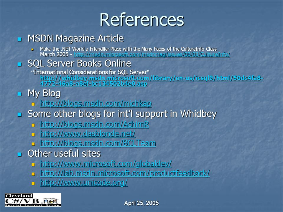 April 25, 2005 References MSDN Magazine Article MSDN Magazine Article Make the.NET World a Friendlier Place with the Many Faces of the CultureInfo Class March 2005 - http://msdn.microsoft.com/msdnmag/issues/05/03/CultureInfo/ Make the.NET World a Friendlier Place with the Many Faces of the CultureInfo Class March 2005 - http://msdn.microsoft.com/msdnmag/issues/05/03/CultureInfo/http://msdn.microsoft.com/msdnmag/issues/05/03/CultureInfo/ SQL Server Books Online SQL Server Books Online International Considerations for SQL Server http://whidbey.msdn.microsoft.com/library/en-us/icsql9/html/50dc4fa8- 4772-46a8-a8ef-bc134502b4e0.asp International Considerations for SQL Server http://whidbey.msdn.microsoft.com/library/en-us/icsql9/html/50dc4fa8- 4772-46a8-a8ef-bc134502b4e0.asp http://whidbey.msdn.microsoft.com/library/en-us/icsql9/html/50dc4fa8- 4772-46a8-a8ef-bc134502b4e0.asp http://whidbey.msdn.microsoft.com/library/en-us/icsql9/html/50dc4fa8- 4772-46a8-a8ef-bc134502b4e0.asp My Blog My Blog http://blogs.msdn.com/michkap http://blogs.msdn.com/michkap http://blogs.msdn.com/michkap Some other blogs for intl support in Whidbey Some other blogs for intl support in Whidbey http://blogs.msdn.com/AchimR http://blogs.msdn.com/AchimR http://blogs.msdn.com/AchimR http://www.dasblonde.net/ http://www.dasblonde.net/ http://www.dasblonde.net/ http://blogs.msdn.com/BCLTeam http://blogs.msdn.com/BCLTeam http://blogs.msdn.com/BCLTeam Other useful sites Other useful sites http://www.microsoft.com/globaldev/ http://www.microsoft.com/globaldev/ http://www.microsoft.com/globaldev/ http://lab.msdn.microsoft.com/productfeedback/ http://lab.msdn.microsoft.com/productfeedback/ http://lab.msdn.microsoft.com/productfeedback/ http://www.unicode.org/ http://www.unicode.org/ http://www.unicode.org/