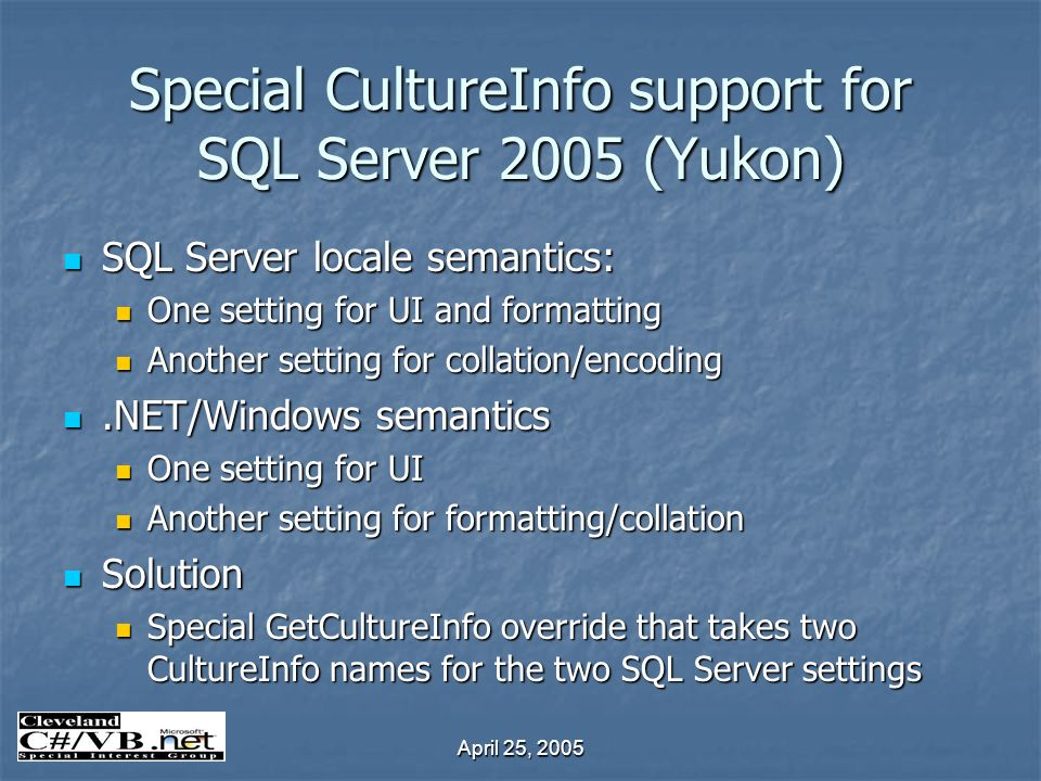 April 25, 2005 Special CultureInfo support for SQL Server 2005 (Yukon) SQL Server locale semantics: SQL Server locale semantics: One setting for UI and formatting One setting for UI and formatting Another setting for collation/encoding Another setting for collation/encoding.NET/Windows semantics.NET/Windows semantics One setting for UI One setting for UI Another setting for formatting/collation Another setting for formatting/collation Solution Solution Special GetCultureInfo override that takes two CultureInfo names for the two SQL Server settings Special GetCultureInfo override that takes two CultureInfo names for the two SQL Server settings