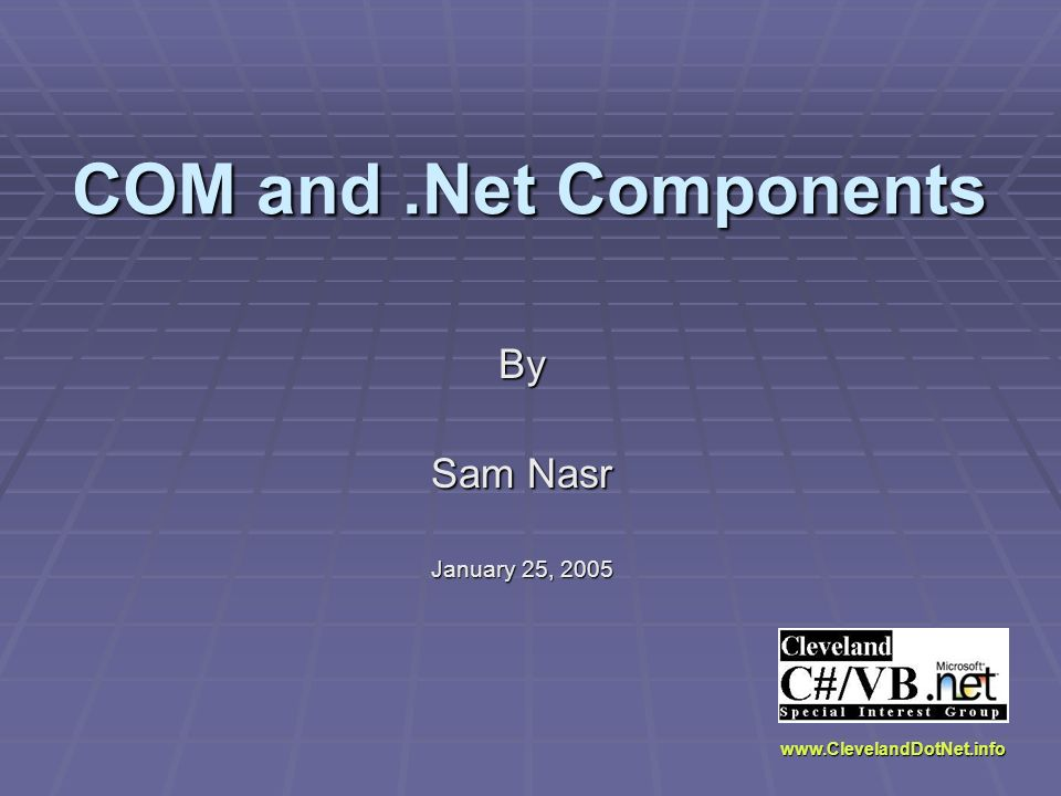 COM and.Net Components By Sam Nasr January 25, 2005 www.ClevelandDotNet.info
