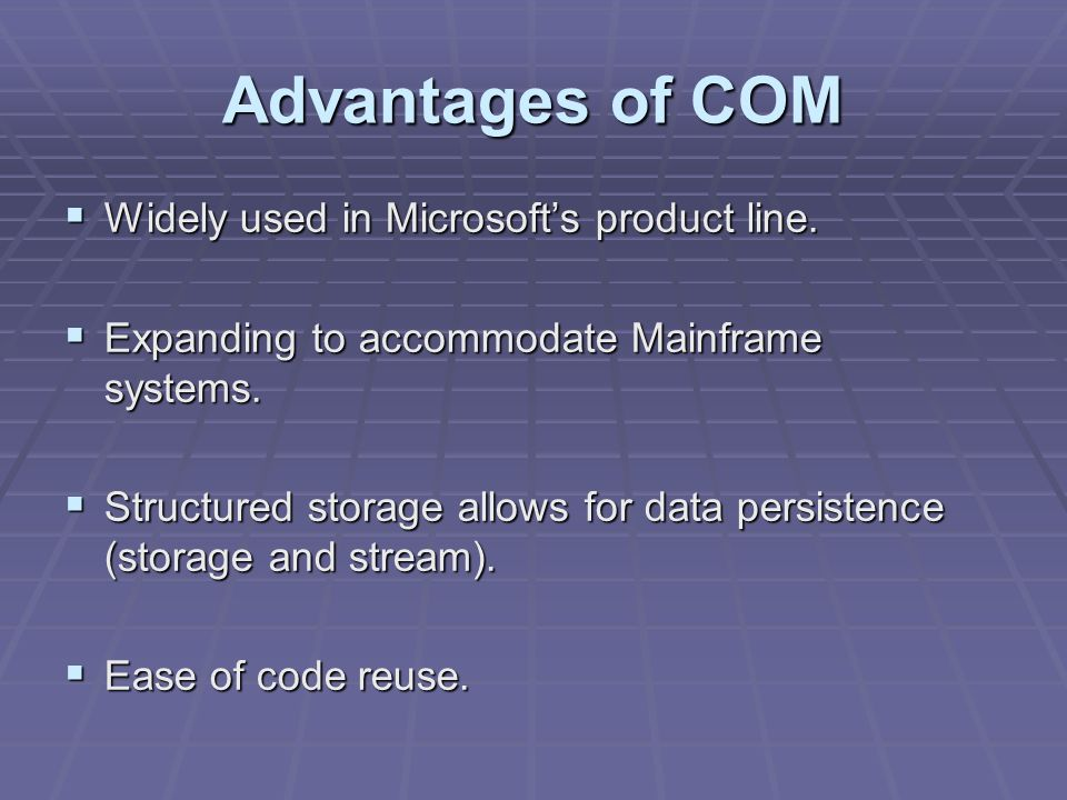 Advantages of COM Widely used in Microsofts product line.