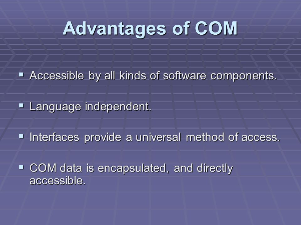 Advantages of COM Accessible by all kinds of software components.