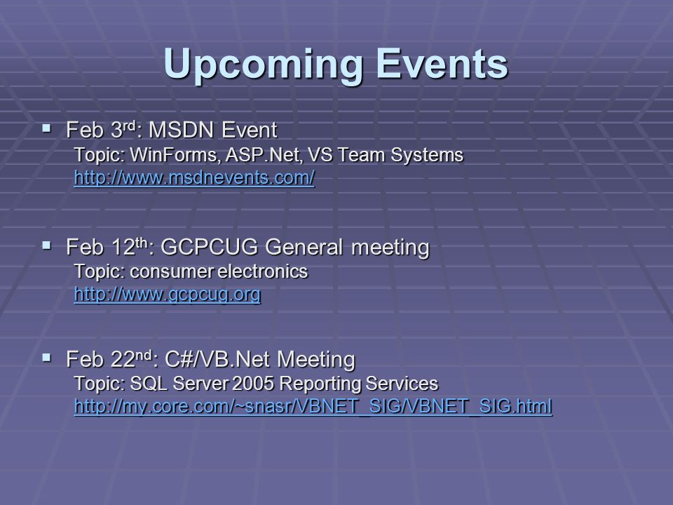 Upcoming Events Feb 3 rd : MSDN Event Feb 3 rd : MSDN Event Topic: WinForms, ASP.Net, VS Team Systems http://www.msdnevents.com/ Feb 12 th : GCPCUG General meeting Feb 12 th : GCPCUG General meeting Topic: consumer electronics http://www.gcpcug.org Feb 22 nd : C#/VB.Net Meeting Feb 22 nd : C#/VB.Net Meeting Topic: SQL Server 2005 Reporting Services http://my.core.com/~snasr/VBNET_SIG/VBNET_SIG.html