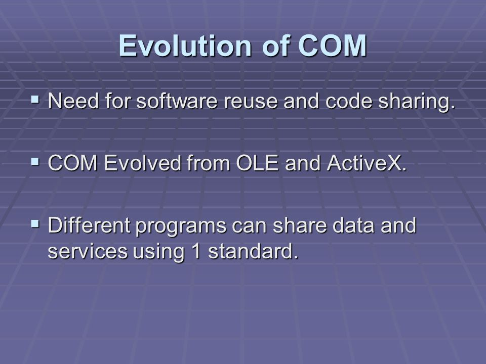 Evolution of COM Need for software reuse and code sharing.