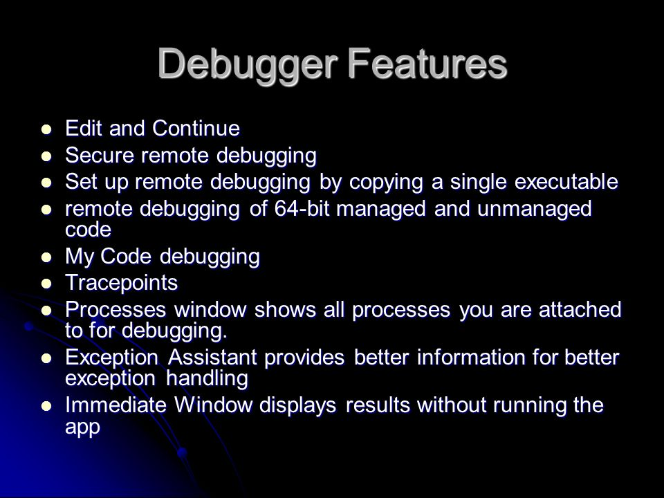 Debugger Features Edit and Continue Edit and Continue Secure remote debugging Secure remote debugging Set up remote debugging by copying a single executable Set up remote debugging by copying a single executable remote debugging of 64-bit managed and unmanaged code remote debugging of 64-bit managed and unmanaged code My Code debugging My Code debugging Tracepoints Tracepoints Processes window shows all processes you are attached to for debugging.