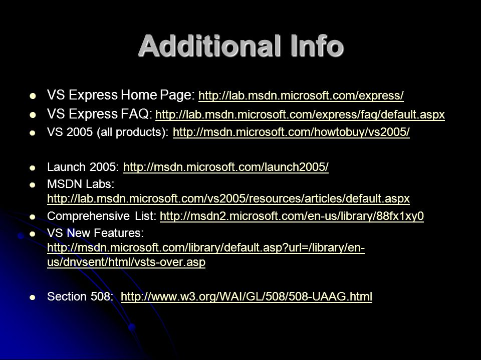 Additional Info VS Express Home Page: http://lab.msdn.microsoft.com/express/ http://lab.msdn.microsoft.com/express/ VS Express FAQ: http://lab.msdn.microsoft.com/express/faq/default.aspx http://lab.msdn.microsoft.com/express/faq/default.aspx VS 2005 (all products): http://msdn.microsoft.com/howtobuy/vs2005/http://msdn.microsoft.com/howtobuy/vs2005/ Launch 2005: http://msdn.microsoft.com/launch2005/http://msdn.microsoft.com/launch2005/ MSDN Labs: http://lab.msdn.microsoft.com/vs2005/resources/articles/default.aspx http://lab.msdn.microsoft.com/vs2005/resources/articles/default.aspx Comprehensive List: http://msdn2.microsoft.com/en-us/library/88fx1xy0http://msdn2.microsoft.com/en-us/library/88fx1xy0 VS New Features: http://msdn.microsoft.com/library/default.asp url=/library/en- us/dnvsent/html/vsts-over.asp http://msdn.microsoft.com/library/default.asp url=/library/en- us/dnvsent/html/vsts-over.asp Section 508: http://www.w3.org/WAI/GL/508/508-UAAG.htmlhttp://www.w3.org/WAI/GL/508/508-UAAG.html