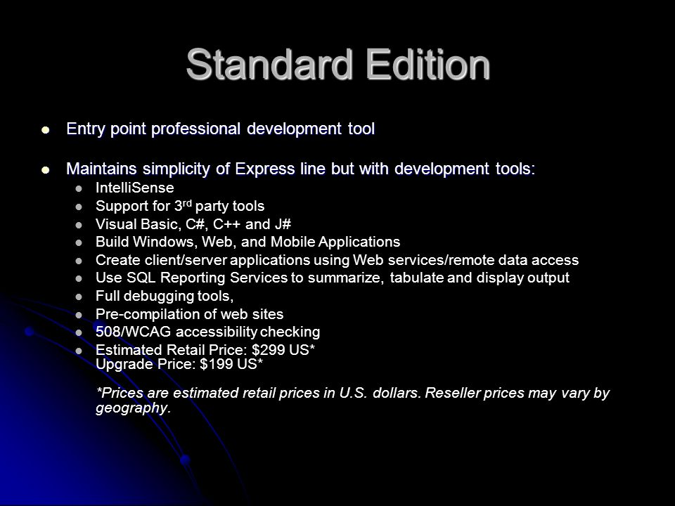 Standard Edition Entry point professional development tool Entry point professional development tool Maintains simplicity of Express line but with development tools: Maintains simplicity of Express line but with development tools: IntelliSense Support for 3 rd party tools Visual Basic, C#, C++ and J# Build Windows, Web, and Mobile Applications Create client/server applications using Web services/remote data access Use SQL Reporting Services to summarize, tabulate and display output Full debugging tools, Pre-compilation of web sites 508/WCAG accessibility checking Estimated Retail Price: $299 US* Upgrade Price: $199 US* *Prices are estimated retail prices in U.S.