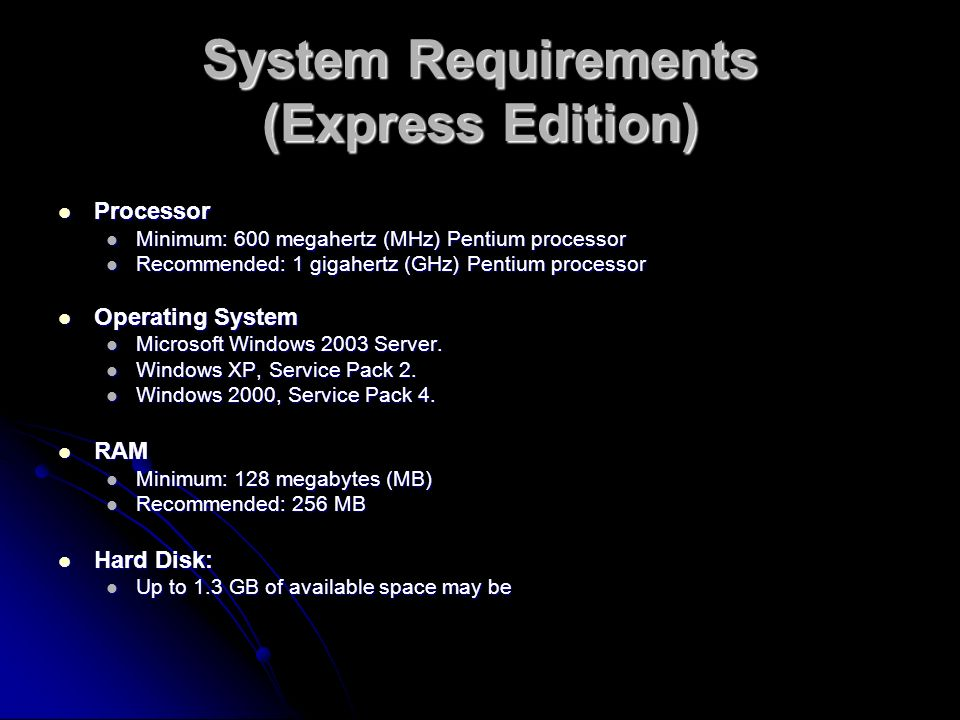 System Requirements (Express Edition) Processor Processor Minimum: 600 megahertz (MHz) Pentium processor Minimum: 600 megahertz (MHz) Pentium processor Recommended: 1 gigahertz (GHz) Pentium processor Recommended: 1 gigahertz (GHz) Pentium processor Operating System Operating System Microsoft Windows 2003 Server.