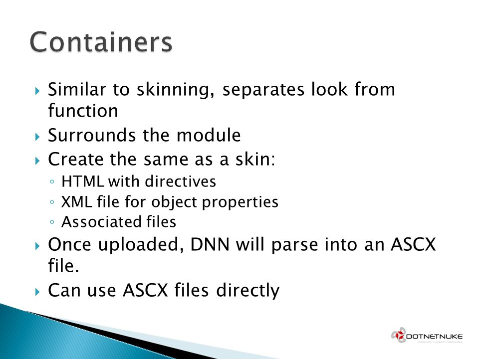 Similar to skinning, separates look from function Surrounds the module Create the same as a skin: HTML with directives XML file for object properties Associated files Once uploaded, DNN will parse into an ASCX file.