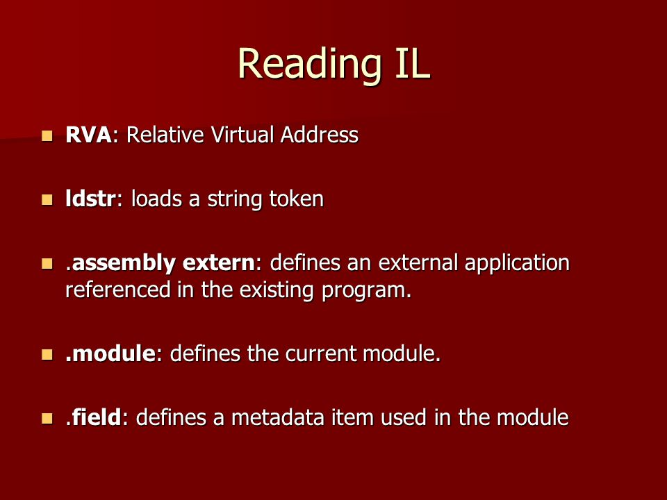 Reading IL RVA: Relative Virtual Address RVA: Relative Virtual Address ldstr: loads a string token ldstr: loads a string token.assembly extern: defines an external application referenced in the existing program..assembly extern: defines an external application referenced in the existing program..module: defines the current module..module: defines the current module..field: defines a metadata item used in the module.field: defines a metadata item used in the module