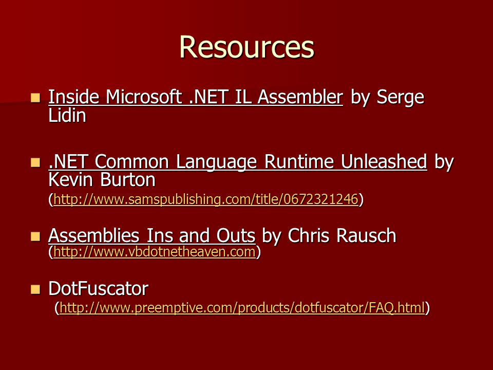Resources Inside Microsoft.NET IL Assembler by Serge Lidin Inside Microsoft.NET IL Assembler by Serge Lidin.NET Common Language Runtime Unleashed by Kevin Burton.NET Common Language Runtime Unleashed by Kevin Burton (http://www.samspublishing.com/title/0672321246) http://www.samspublishing.com/title/0672321246 Assemblies Ins and Outs by Chris Rausch (http://www.vbdotnetheaven.com) Assemblies Ins and Outs by Chris Rausch (http://www.vbdotnetheaven.com)http://www.vbdotnetheaven.com DotFuscator DotFuscator (http://www.preemptive.com/products/dotfuscator/FAQ.html) http://www.preemptive.com/products/dotfuscator/FAQ.html