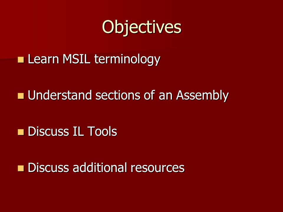 Objectives Learn MSIL terminology Learn MSIL terminology Understand sections of an Assembly Understand sections of an Assembly Discuss IL Tools Discuss IL Tools Discuss additional resources Discuss additional resources