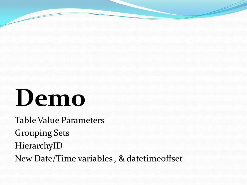 Demo Table Value Parameters Grouping Sets HierarchyID New Date/Time variables, & datetimeoffset