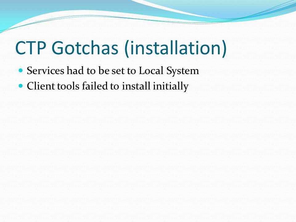 CTP Gotchas (installation) Services had to be set to Local System Client tools failed to install initially