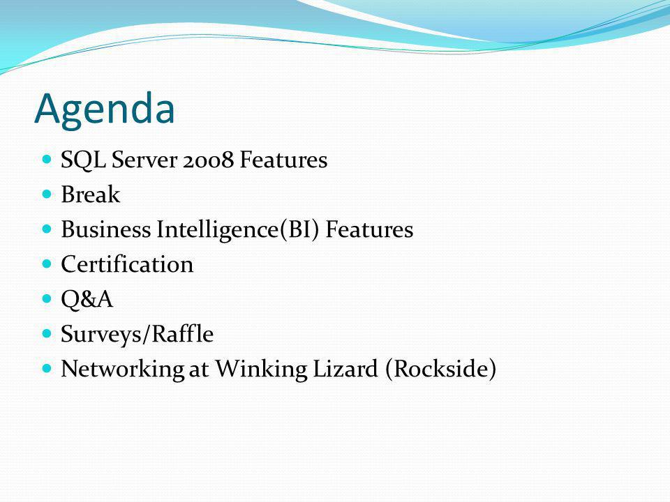 Agenda SQL Server 2008 Features Break Business Intelligence(BI) Features Certification Q&A Surveys/Raffle Networking at Winking Lizard (Rockside)