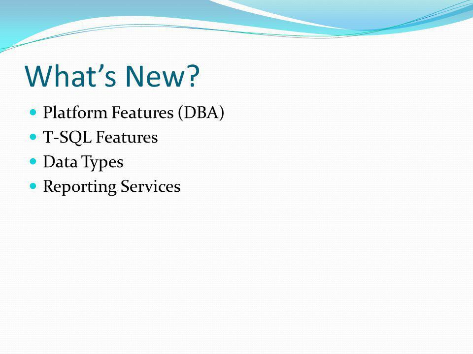 Whats New Platform Features (DBA) T-SQL Features Data Types Reporting Services