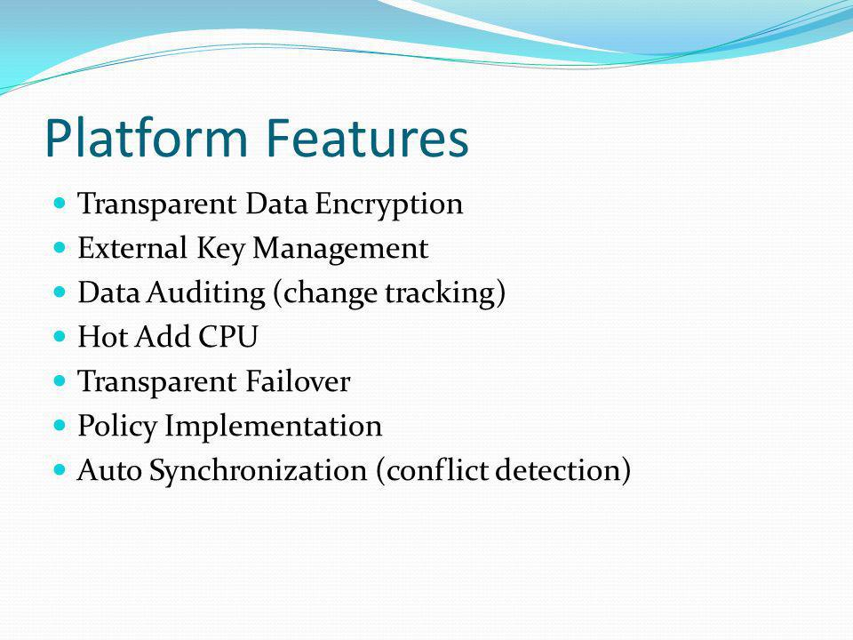 Platform Features Transparent Data Encryption External Key Management Data Auditing (change tracking) Hot Add CPU Transparent Failover Policy Implementation Auto Synchronization (conflict detection)