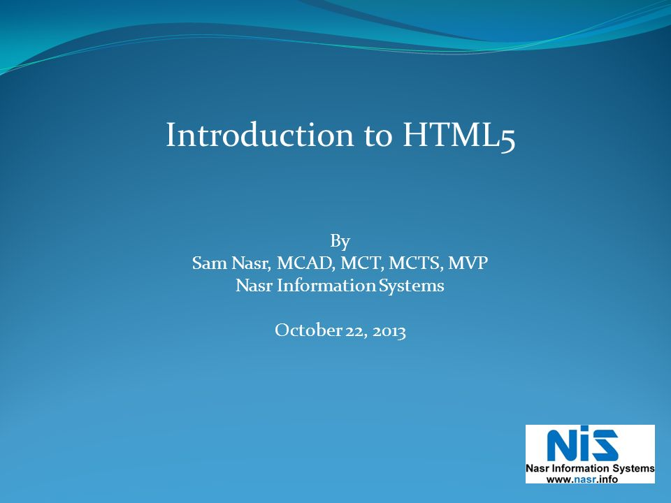 Introduction to HTML5 By Sam Nasr, MCAD, MCT, MCTS, MVP Nasr Information Systems October 22, 2013