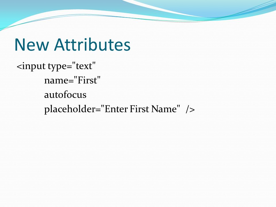 New Attributes <input type= text name= First autofocus placeholder= Enter First Name />