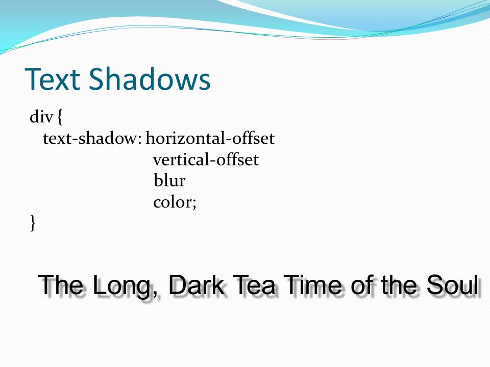 Text Shadows div { text-shadow: horizontal-offset vertical-offset blur color; } The Long, Dark Tea Time of the Soul