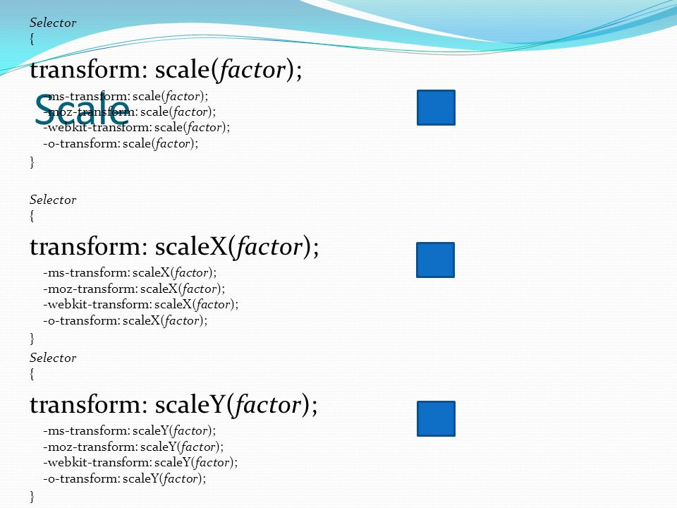 Scale Selector { transform: scale(factor); -ms-transform: scale(factor); -moz-transform: scale(factor); -webkit-transform: scale(factor); -o-transform: scale(factor); } Selector { transform: scaleX(factor); -ms-transform: scaleX(factor); -moz-transform: scaleX(factor); -webkit-transform: scaleX(factor); -o-transform: scaleX(factor); } Selector { transform: scaleY(factor); -ms-transform: scaleY(factor); -moz-transform: scaleY(factor); -webkit-transform: scaleY(factor); -o-transform: scaleY(factor); }
