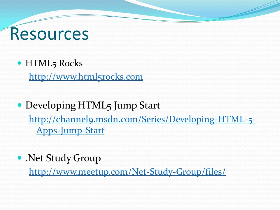 Resources HTML5 Rocks http://www.html5rocks.com Developing HTML5 Jump Start http://channel9.msdn.com/Series/Developing-HTML-5- Apps-Jump-Start.Net Study Group http://www.meetup.com/Net-Study-Group/files/
