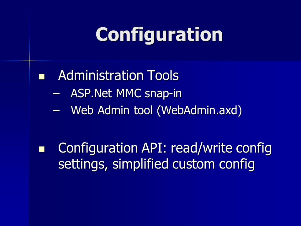 Configuration Administration Tools Administration Tools –ASP.Net MMC snap-in –Web Admin tool (WebAdmin.axd) Configuration API: read/write config settings, simplified custom config Configuration API: read/write config settings, simplified custom config