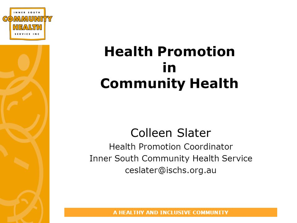 A HEALTHY AND INCLUSIVE COMMUNITY Health Promotion in Community Health Colleen Slater Health Promotion Coordinator Inner South Community Health Service ceslater@ischs.org.au